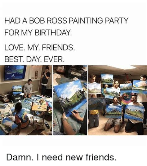 I Need New Friends Meme - 25 best memes about bob ross bob ross memes