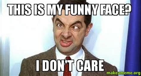I Don T Care Meme - this is my funny face i don t care make a meme