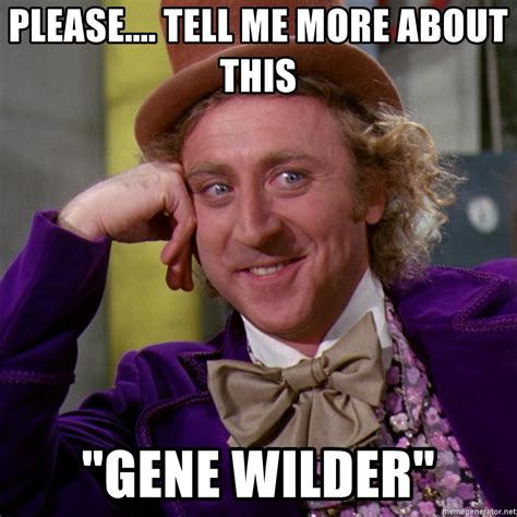 Willy Wonka Tell Me More Meme - please tell me more about this quot gene wilder quot willy