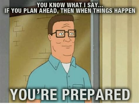 Be Prepared Meme - you know what i say if you plan ahead then when things