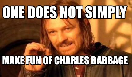 calling all the assholes in the room meme creator one does not simply make of charles babbage meme generator at memecreator org