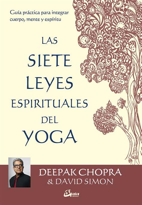 libro las siete leyes espirituales las siete leyes espirituales del yoga gua prctica para integrar cuerpo mente y espritu chopra
