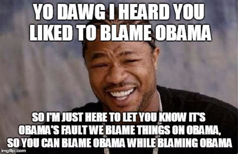 Blame Obama Meme - that would be great meme imgflip