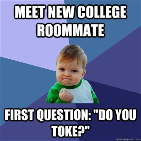 College Roommate Memes - meet new college roommate first question quot do you toke