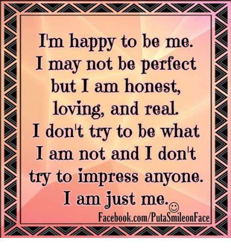 may just be perfect to i m happy to be me p i may not be but i am honest
