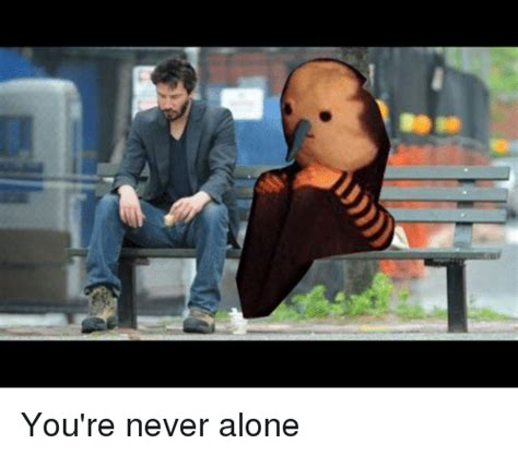 Never Alone Meme - being alone and being alone meme on sizzle