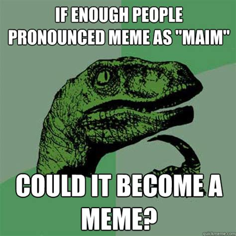 How Is Meme Pronounced - if enough people pronounced meme as quot maim quot could it become