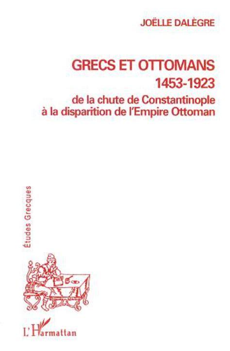 la chute de l empire ottoman grecs et ottomans 1453 1923 de la chute de