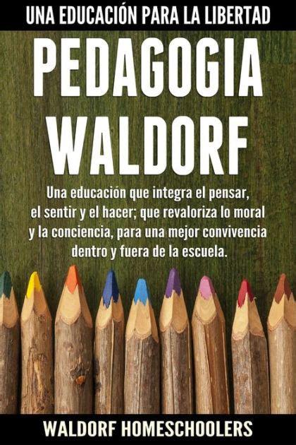 pedagogia waldorf una educacion 8485370597 pedagog 237 a waldorf una educaci 243 n que integra el pensar el sentir y el hacer que revaloriza lo