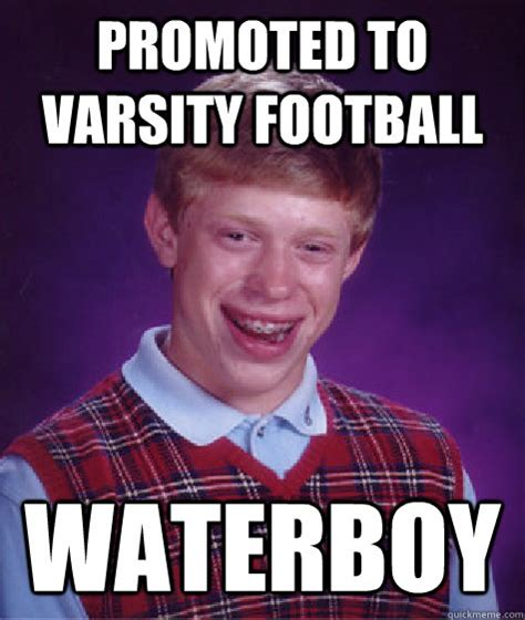Waterboy Meme - promoted to varsity football waterboy bad luck brian