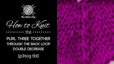 how to knit 3 together how to knit the purl three together through the back loop
