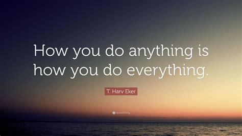 t harv eker quote how you do anything is how you do