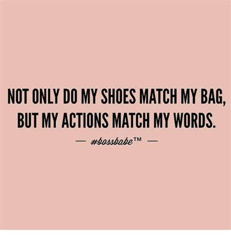 my words not only do my shoes match my bag but my actions match my