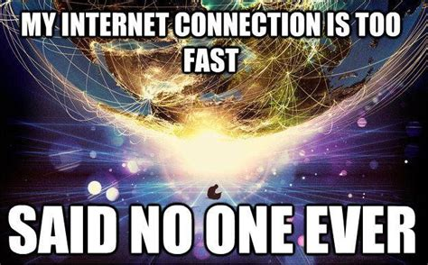 Fast Internet Meme - the internet is too fast said no one ever know