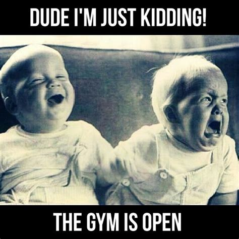 Funny Gym Meme - quot dude i m just kidding the gym is open quot exercise humor