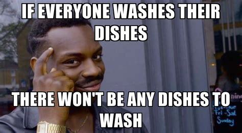 Washing The Dishes Meme - if everyone washes their dishes there won t be any dishes