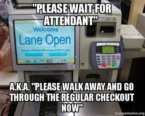 Self Checkout Meme - quot please wait for attendant quot a k a quot please walk away and
