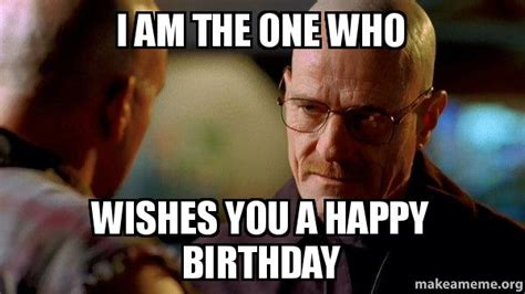 Breaking Bad Happy Birthday Meme - i am the one who wishes you a happy birthday breaking