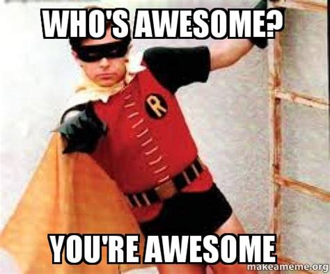 You Re Awesome Meme - who s awesome you re awesome make a meme
