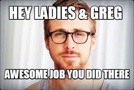 Ladies Memes - meme creator hey ladies greg awesome job you did there meme generator at memecreator org