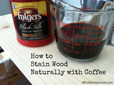 how to stain wood naturally with coffee whole green love