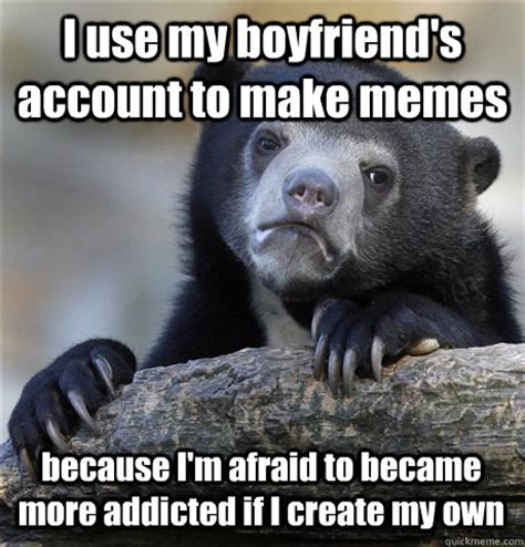 Make My Own Meme - i use my boyfriend s account to make memes because i m