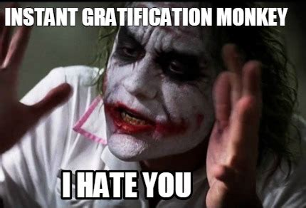Instant Meme Generator - meme creator instant gratification monkey i hate you