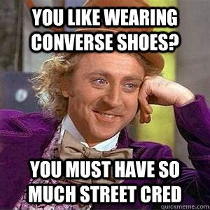 well you must be a with shoes like that you like wearing converse shoes you must so much