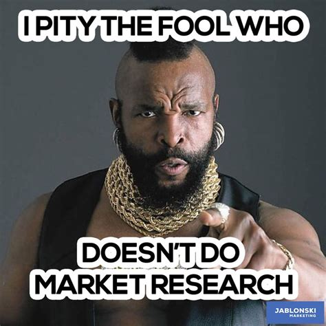 I Pity The Fool Meme - i pity the fool who doesn t do market research meme