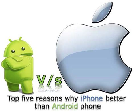 why are androids better than iphones top five reasons why iphone better than android phone