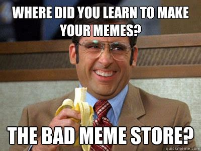 Make A Quick Meme - where did you learn to make your memes the bad meme store