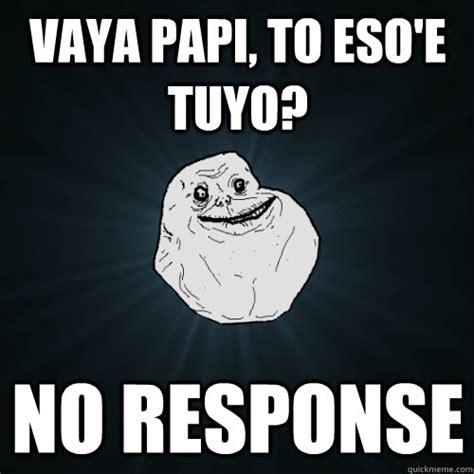 Response Memes - vaya papi to eso e tuyo no response forever alone