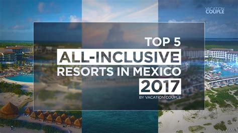 Best All Inclusive Trips For Couples Top 5 All Inclusive Resorts In Mexico For 2017