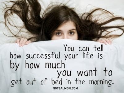 not wanting to get out of bed you can tell how successful your life is by how much you