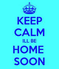 keep calm ill be home soon keep calm and carry on image