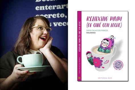 libro relaxing mum of caf relaxing mum of caf 233 con leche 161 he escrito un libro mamis y beb 233 s
