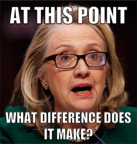 What Difference Does It Make Meme - honest hillary mad about memes