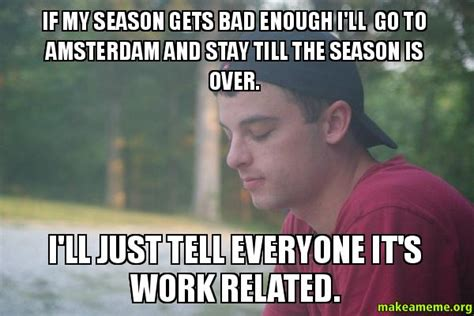 Amsterdam Memes - if my season gets bad enough i ll go to amsterdam and stay