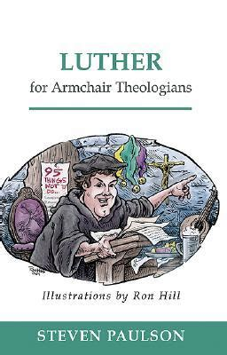 armchair theologian luther for armchair theologians by steven d paulson
