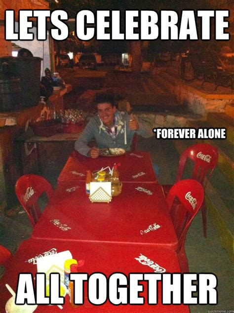 Together Alone Meme - lets celebrate all together forever alone misc quickmeme