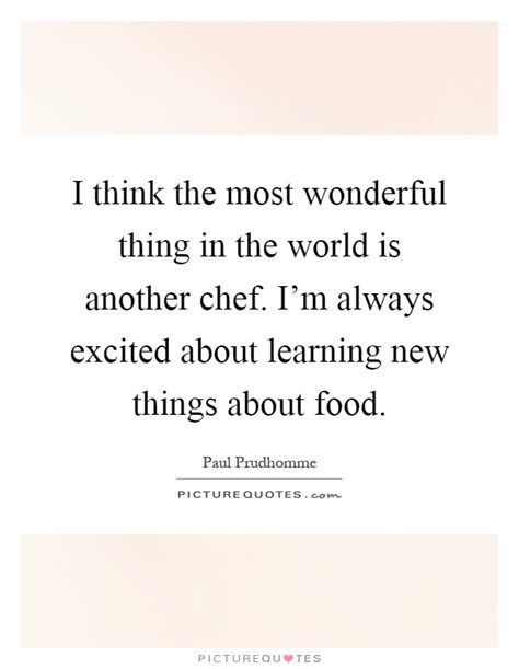 the most wonderful thing i think the most wonderful thing in the world is another chef picture quotes