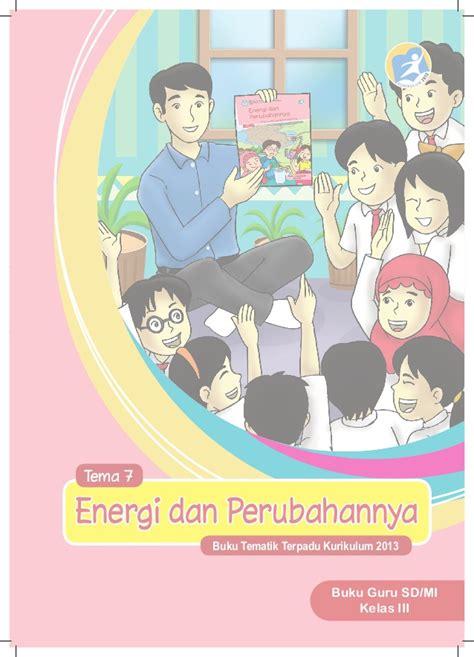 Buku Sd Mi Kelas I Tematik Tema 7 Benda Hewan Dan Tanaman Disekitarku 1 energi dan perubahannya buku guru kelas 3 tema 7