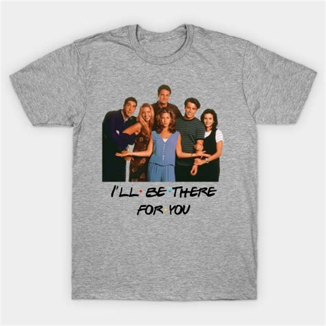 Friends T Shirt friends i ll be there for you friends t shirt teepublic