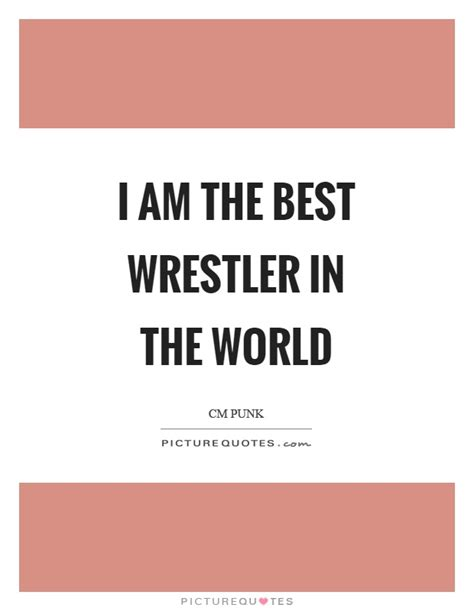 best wrestler in the world i am the best quotes sayings i am the best picture quotes