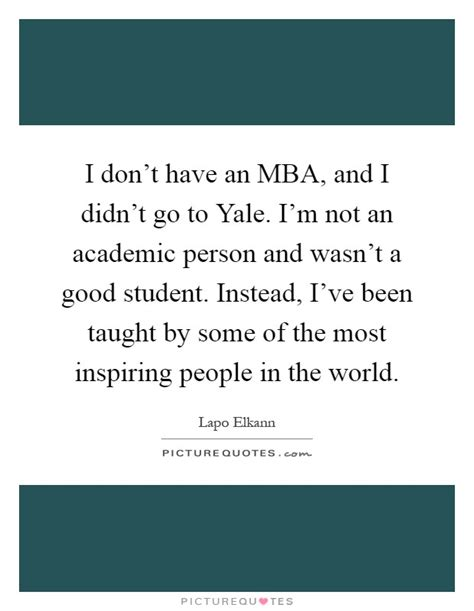 Mba Friends Quotes by I Don T An Mba And I Didn T Go To Yale I M Not An