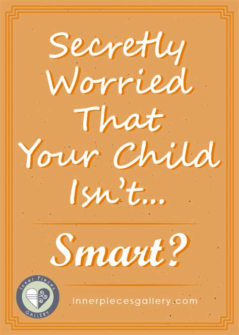 Are You Worried Your Kid Isnt A Genius Pshaw Dont Sweat It by Secretly Worried That Your Child Isn T Smart Inner Pieces