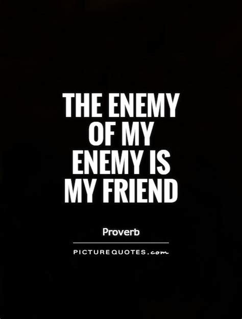 My My Enemy the enemy of my enemy is my friend picture quotes