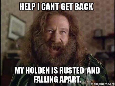 Robin Williams Jumanji Meme - help i cant get back my holden is rusted and falling apart