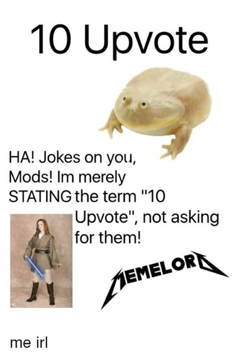On You 10 upvote ha jokes on you mods im merely stating the term 10 upvote not asking for them