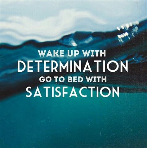 wake up with determination go to bed with satisfaction pin by r wright on quotes pinterest